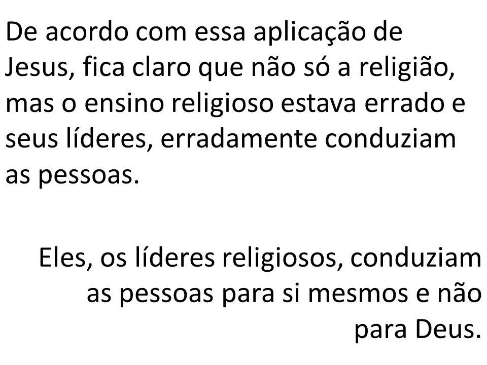 De acordo com essa aplicação de Jesus, fica claro que não só a religião, mas o ensino religioso estava errado e seus líderes, erradamente conduziam as pessoas.