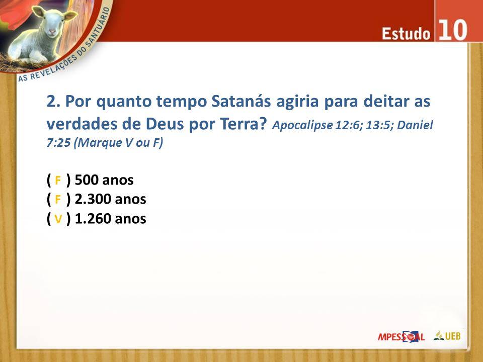 2. Por quanto tempo Satanás agiria para deitar as verdades de Deus por Terra Apocalipse 12:6; 13:5; Daniel 7:25 (Marque V ou F)