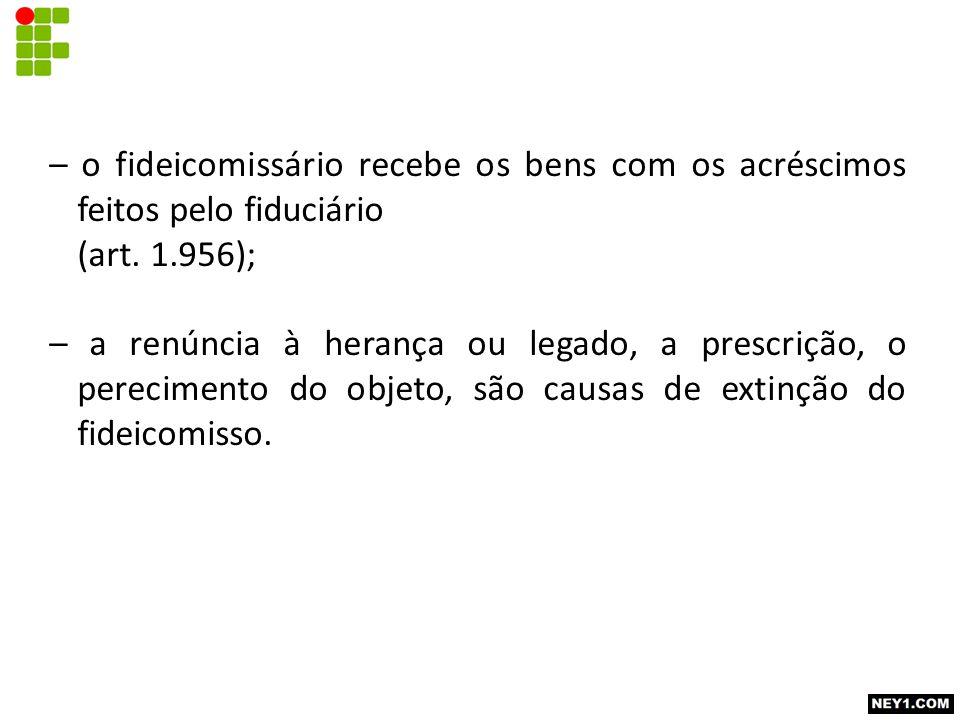 – o fideicomissário recebe os bens com os acréscimos feitos pelo fiduciário