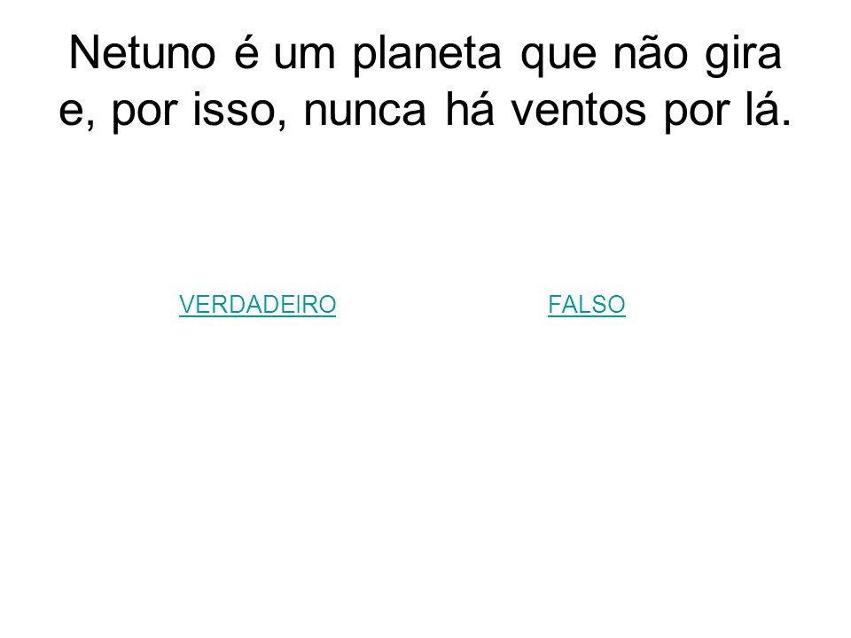 Netuno é um planeta que não gira e, por isso, nunca há ventos por lá.