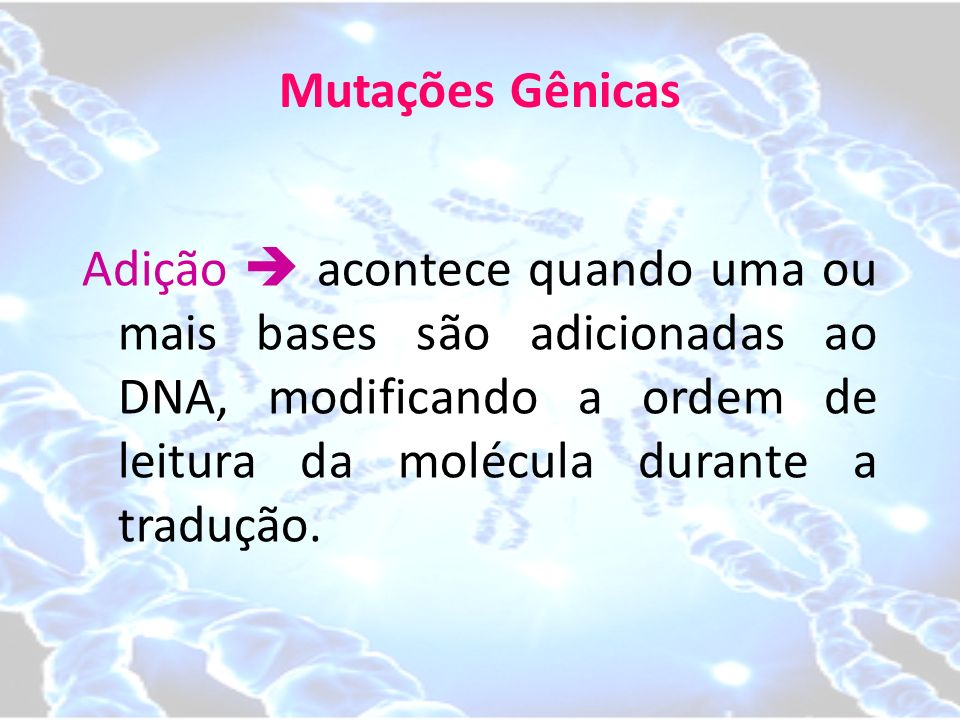 Mutações Gênicas Adição  acontece quando uma ou mais bases são adicionadas ao DNA, modificando a ordem de leitura da molécula durante a tradução.