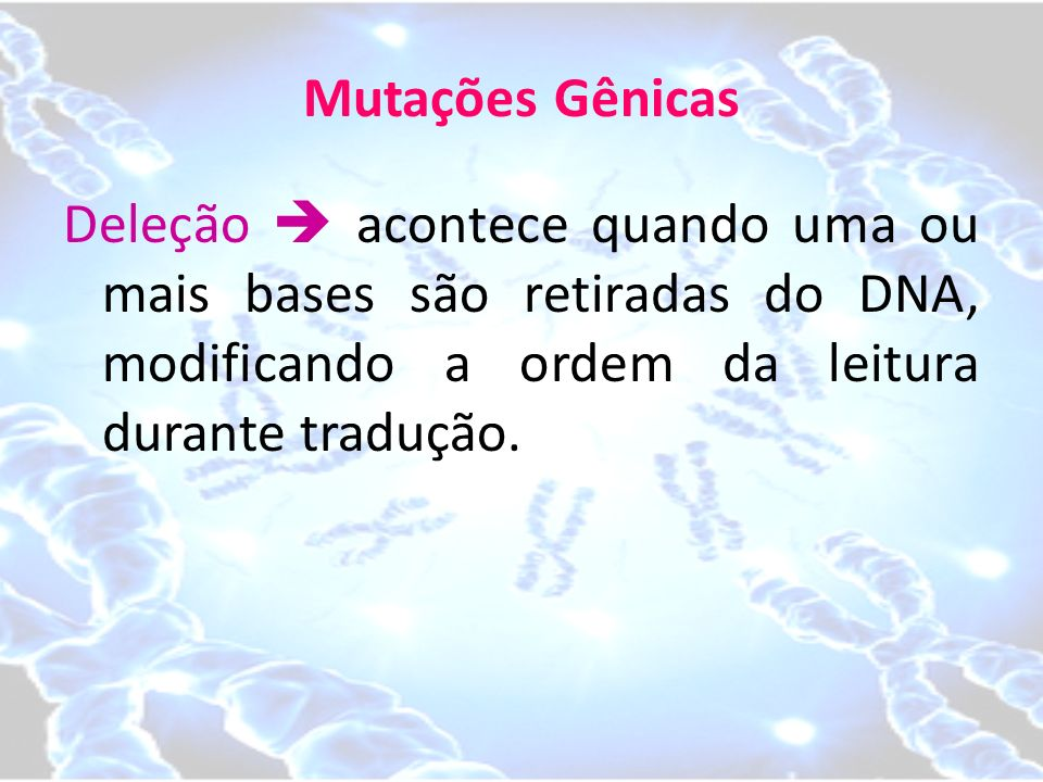 Mutações Gênicas Deleção  acontece quando uma ou mais bases são retiradas do DNA, modificando a ordem da leitura durante tradução.