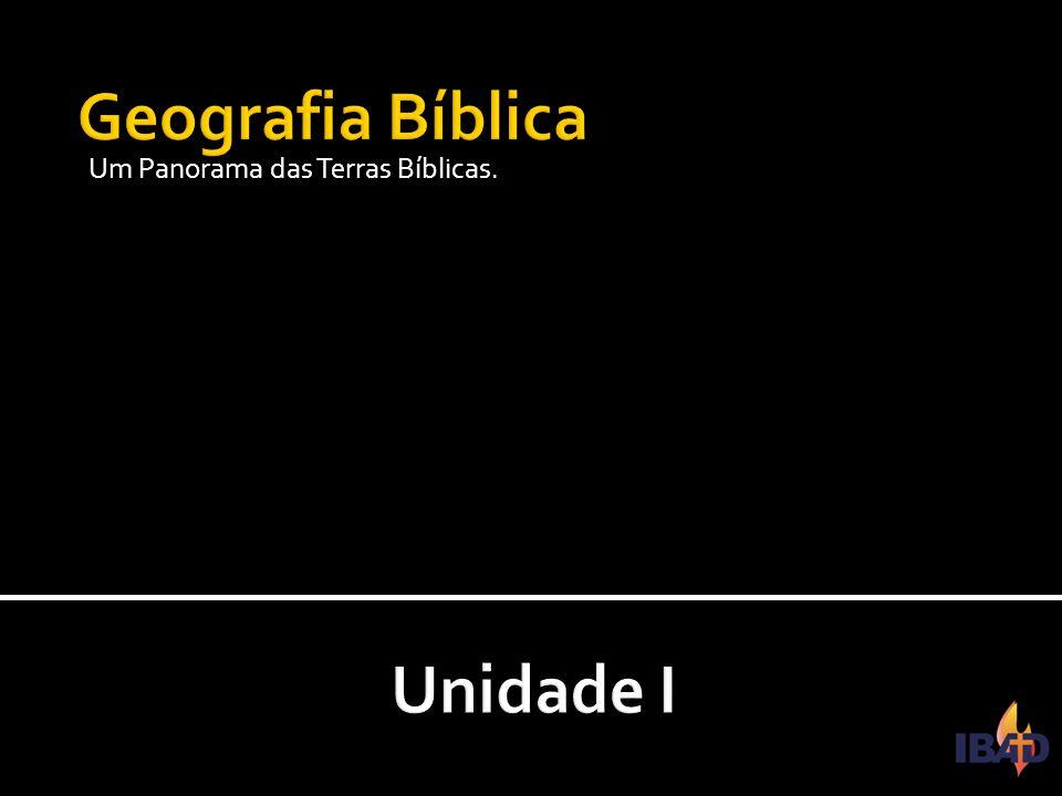 Geografia Bíblica Um Panorama das Terras Bíblicas. Unidade I