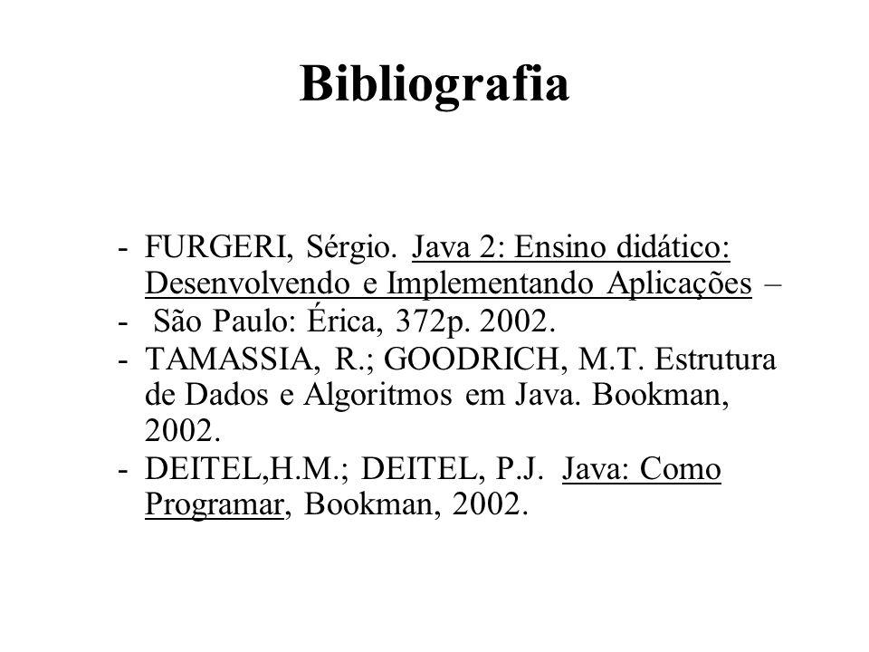 Bibliografia FURGERI, Sérgio. Java 2: Ensino didático: Desenvolvendo e Implementando Aplicações – São Paulo: Érica, 372p. 2002.
