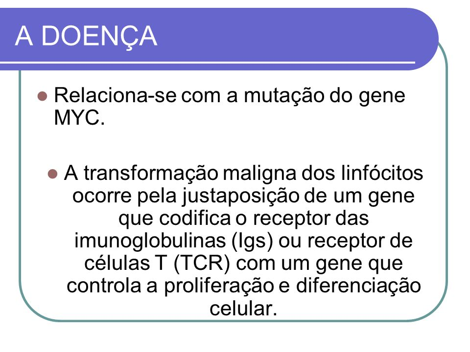 A DOENÇA Relaciona-se com a mutação do gene MYC.