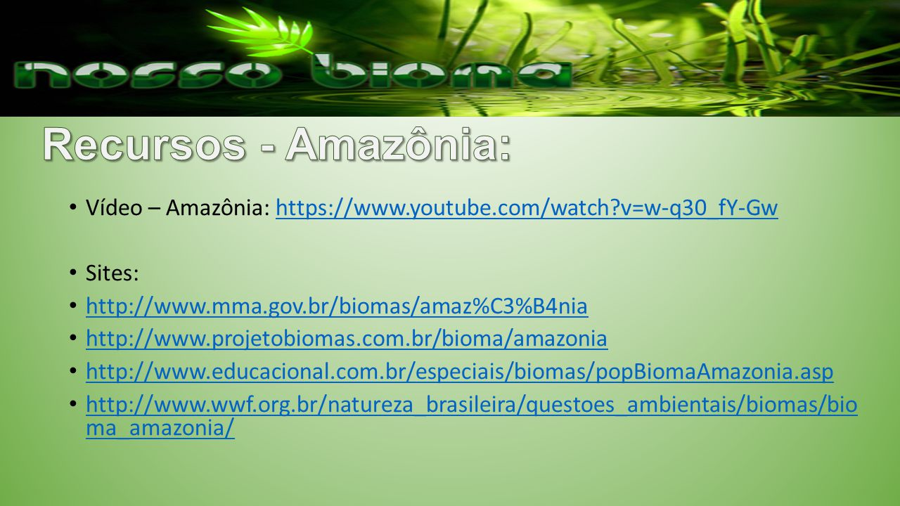 Recursos - Amazônia: Vídeo – Amazônia: https://www.youtube.com/watch v=w-q30_fY-Gw. Sites: http://www.mma.gov.br/biomas/amaz%C3%B4nia.