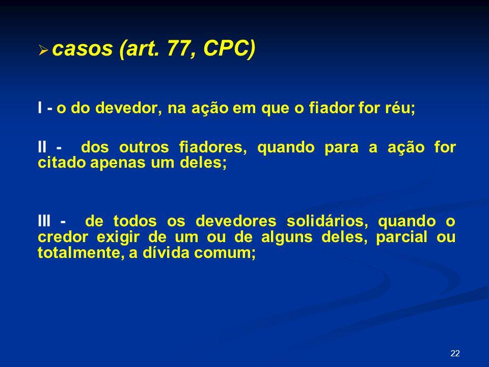 casos (art. 77, CPC) I - o do devedor, na ação em que o fiador for réu; II - dos outros fiadores, quando para a ação for citado apenas um deles;