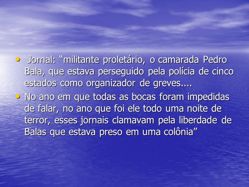 Jornal: militante proletário, o camarada Pedro Bala, que estava perseguido pela polícia de cinco estados como organizador de greves....