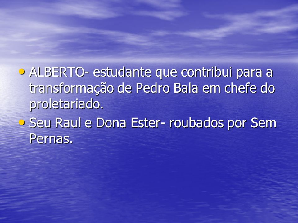 ALBERTO- estudante que contribui para a transformação de Pedro Bala em chefe do proletariado.