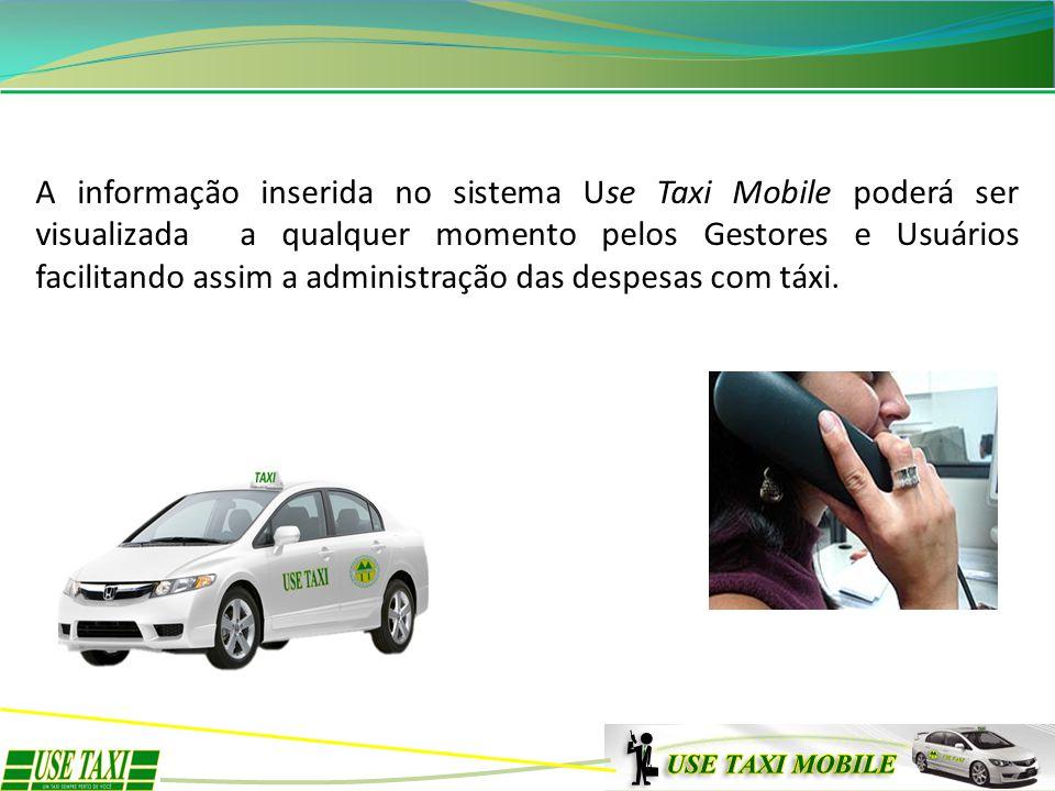 A informação inserida no sistema Use Taxi Mobile poderá ser visualizada a qualquer momento pelos Gestores e Usuários facilitando assim a administração das despesas com táxi.