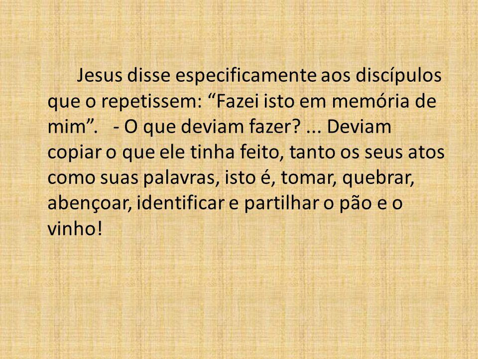 Jesus disse especificamente aos discípulos que o repetissem: Fazei isto em memória de mim .