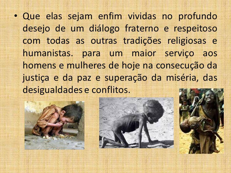 Que elas sejam enfim vividas no profundo desejo de um diálogo fraterno e respeitoso com todas as outras tradições religiosas e humanistas.