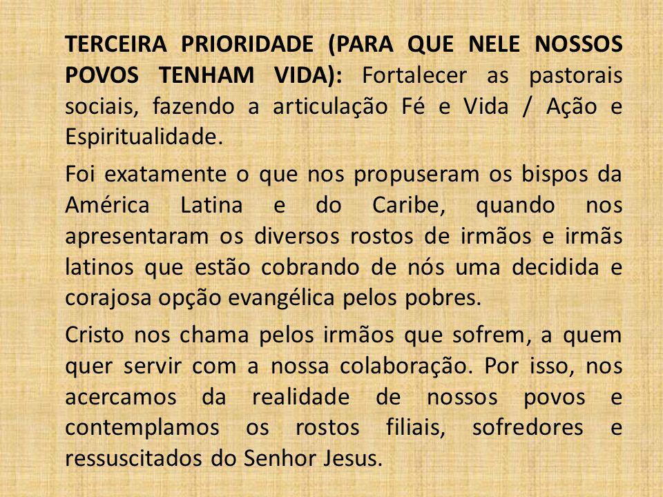 TERCEIRA PRIORIDADE (PARA QUE NELE NOSSOS POVOS TENHAM VIDA): Fortalecer as pastorais sociais, fazendo a articulação Fé e Vida / Ação e Espiritualidade.