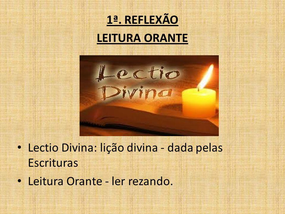 1ª. REFLEXÃO LEITURA ORANTE. Lectio Divina: lição divina - dada pelas Escrituras.