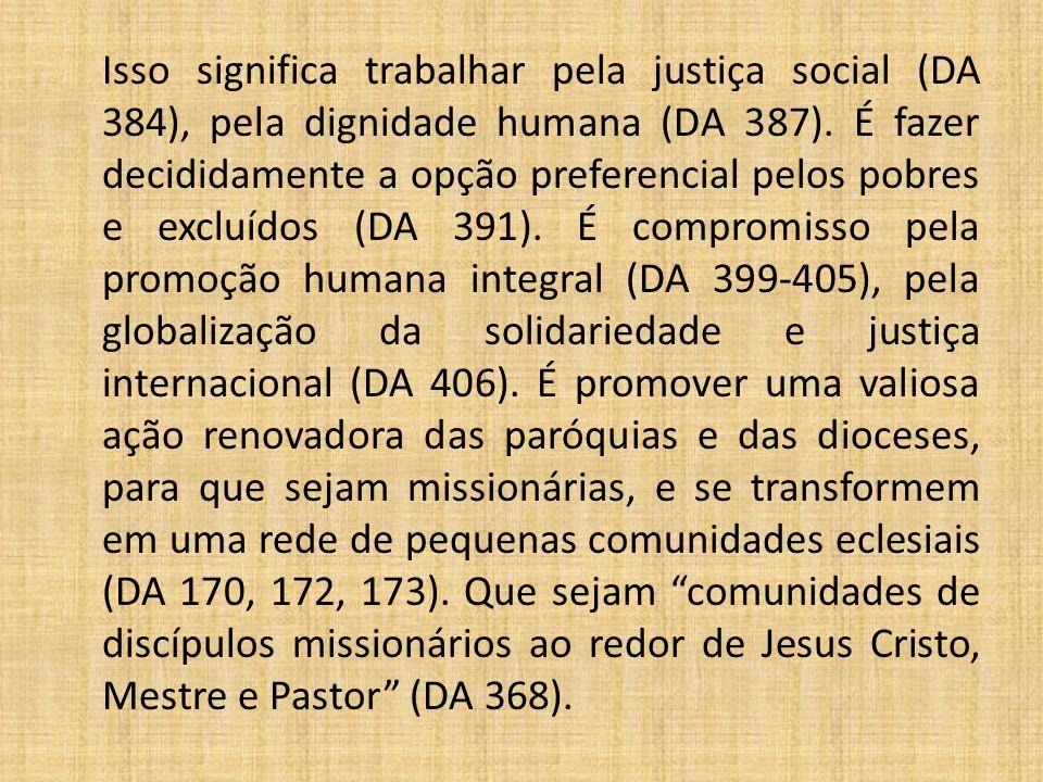 Isso significa trabalhar pela justiça social (DA 384), pela dignidade humana (DA 387).