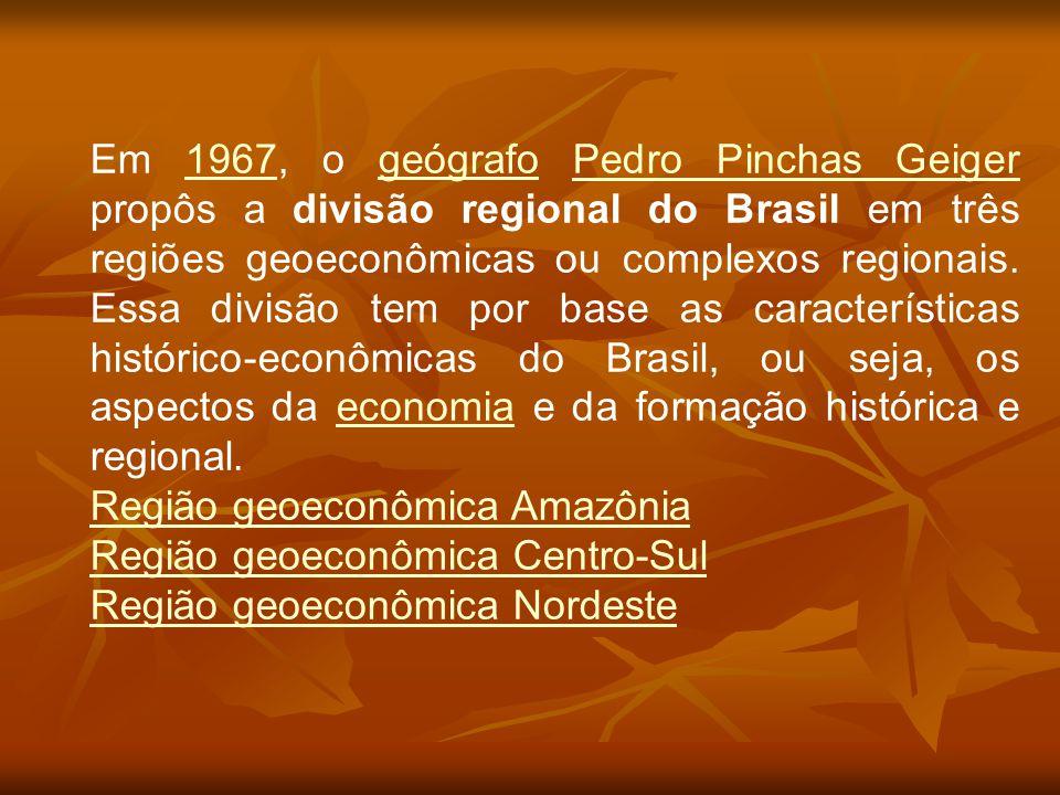 Em 1967, o geógrafo Pedro Pinchas Geiger propôs a divisão regional do Brasil em três regiões geoeconômicas ou complexos regionais. Essa divisão tem por base as características histórico-econômicas do Brasil, ou seja, os aspectos da economia e da formação histórica e regional.