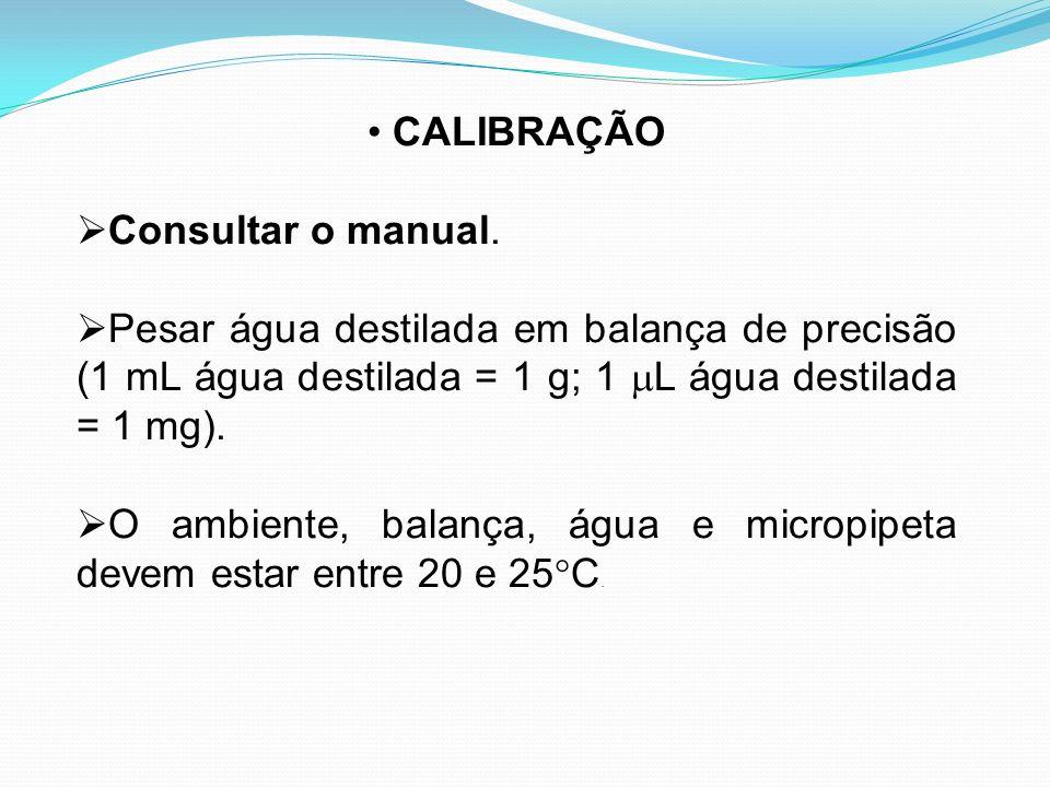 CALIBRAÇÃO Consultar o manual. Pesar água destilada em balança de precisão (1 mL água destilada = 1 g; 1 L água destilada = 1 mg).