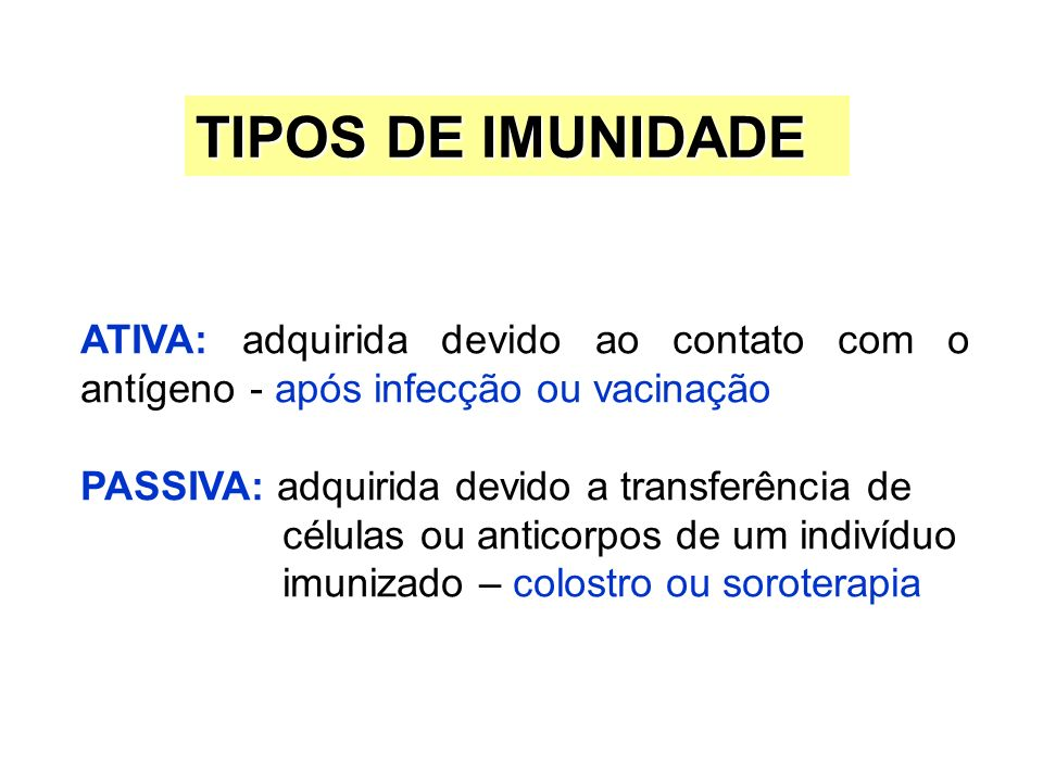 TIPOS DE IMUNIDADEATIVA: adquirida devido ao contato com o antígeno - após infecção ou vacinação. PASSIVA: adquirida devido a transferência de.