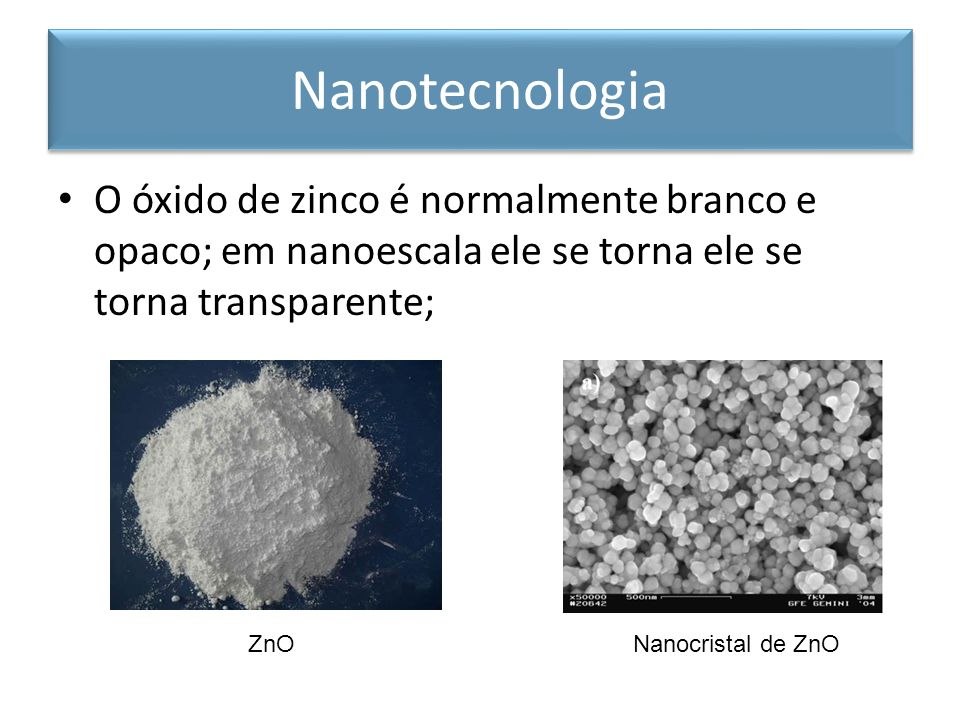 Nanotecnologia O óxido de zinco é normalmente branco e opaco; em nanoescala ele se torna ele se torna transparente;