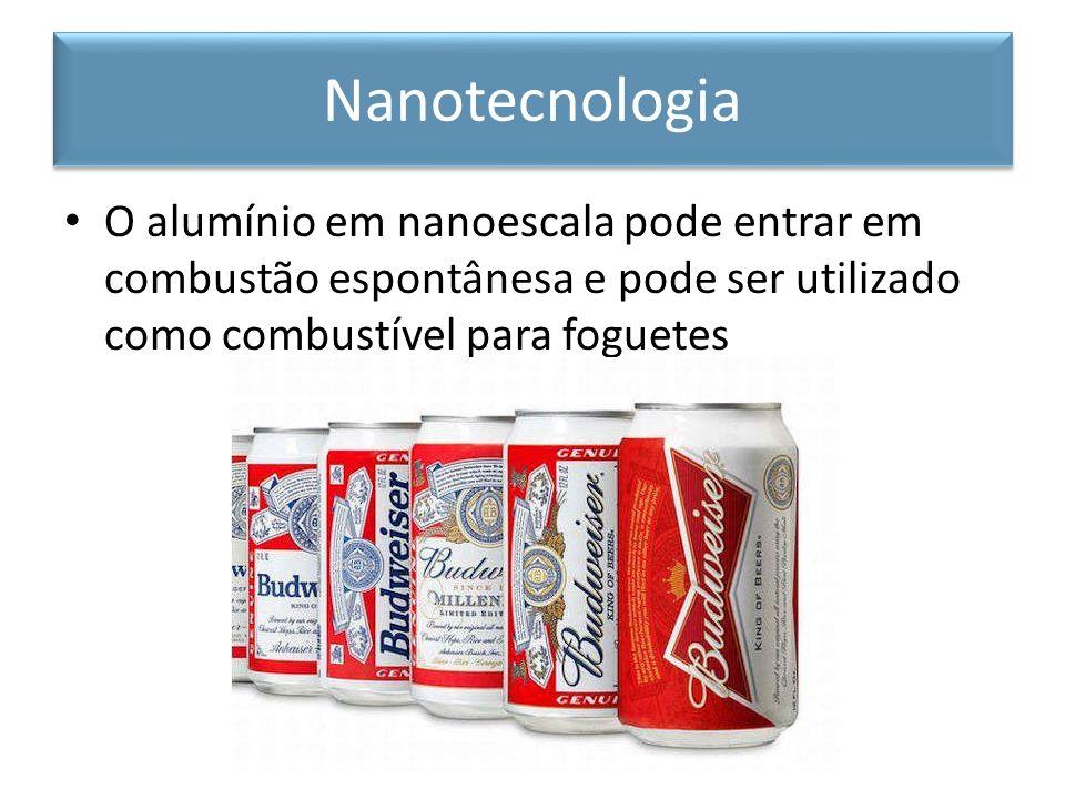 Nanotecnologia O alumínio em nanoescala pode entrar em combustão espontânesa e pode ser utilizado como combustível para foguetes.
