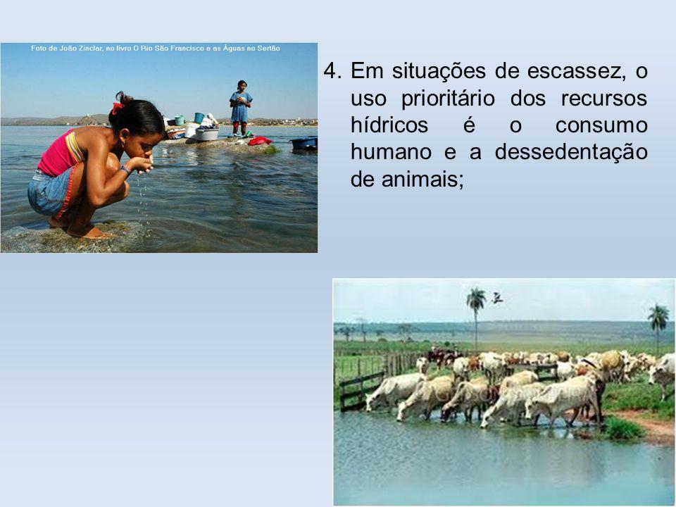 4. Em situações de escassez, o uso prioritário dos recursos hídricos é o consumo humano e a dessedentação de animais;