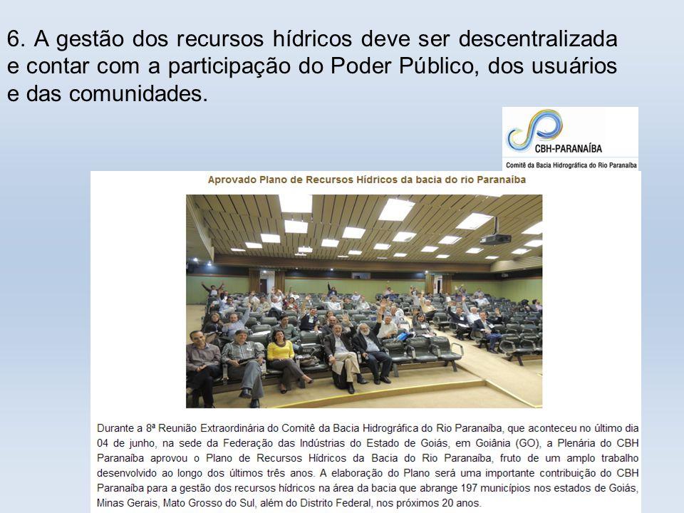 6. A gestão dos recursos hídricos deve ser descentralizada e contar com a participação do Poder Público, dos usuários e das comunidades.