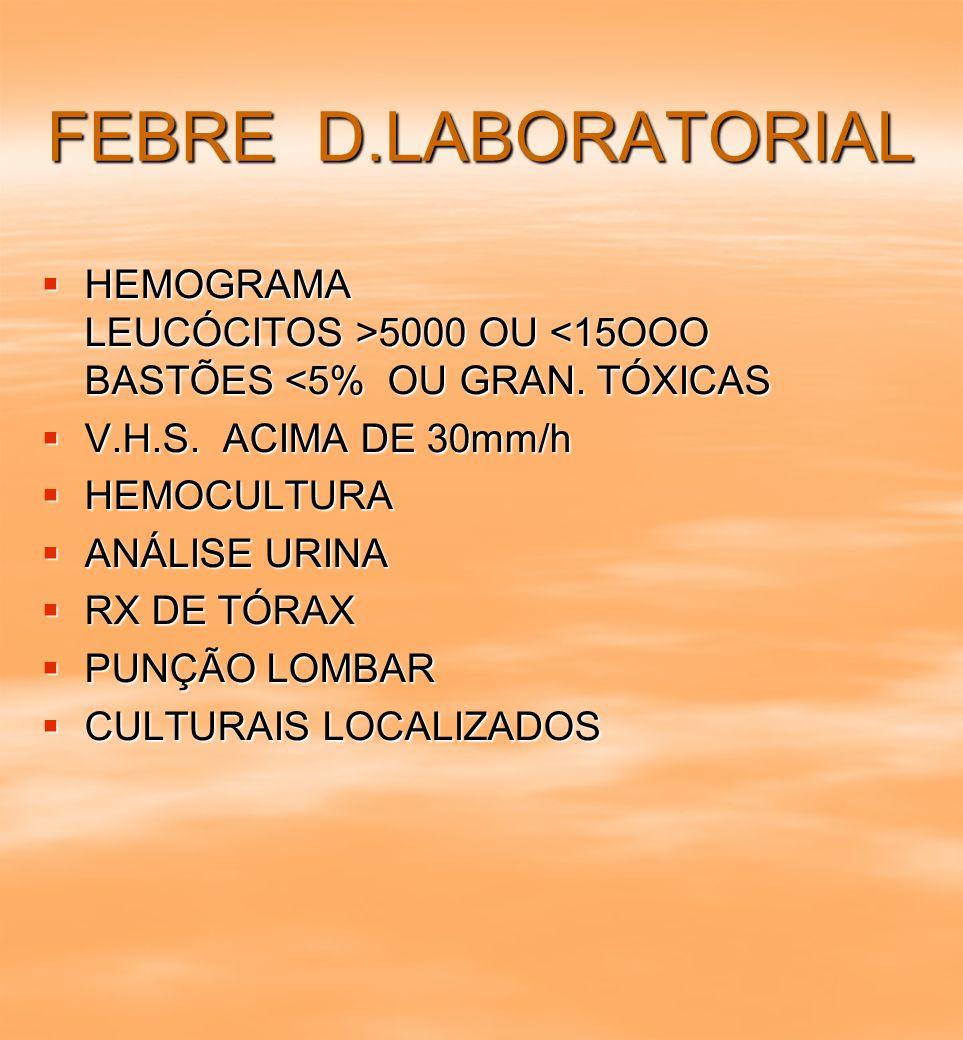FEBRE D.LABORATORIAL HEMOGRAMA LEUCÓCITOS >5000 OU <15OOO BASTÕES <5% OU GRAN. TÓXICAS.