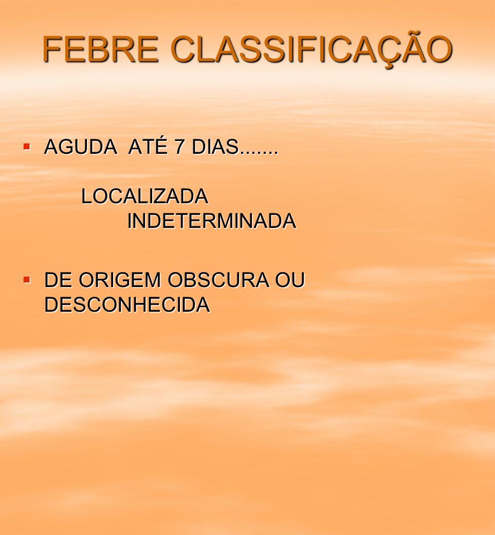 FEBRE CLASSIFICAÇÃO AGUDA ATÉ 7 DIAS....... LOCALIZADA INDETERMINADA