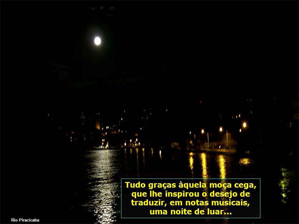Tudo graças àquela moça cega, que lhe inspirou o desejo de traduzir, em notas musicais, uma noite de luar...
