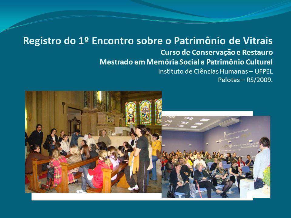Registro do 1º Encontro sobre o Patrimônio de Vitrais Curso de Conservação e Restauro Mestrado em Memória Social a Patrimônio Cultural Instituto de Ciências Humanas – UFPEL Pelotas – RS/2009.