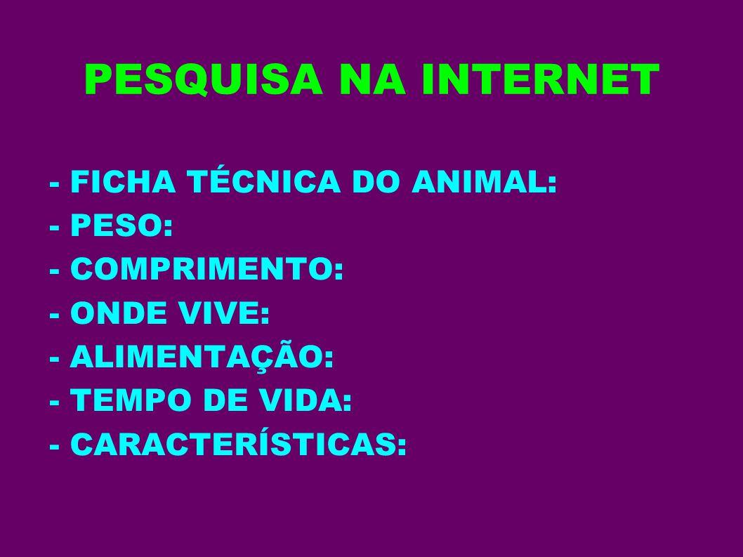 PESQUISA NA INTERNET - FICHA TÉCNICA DO ANIMAL: - PESO: - COMPRIMENTO: