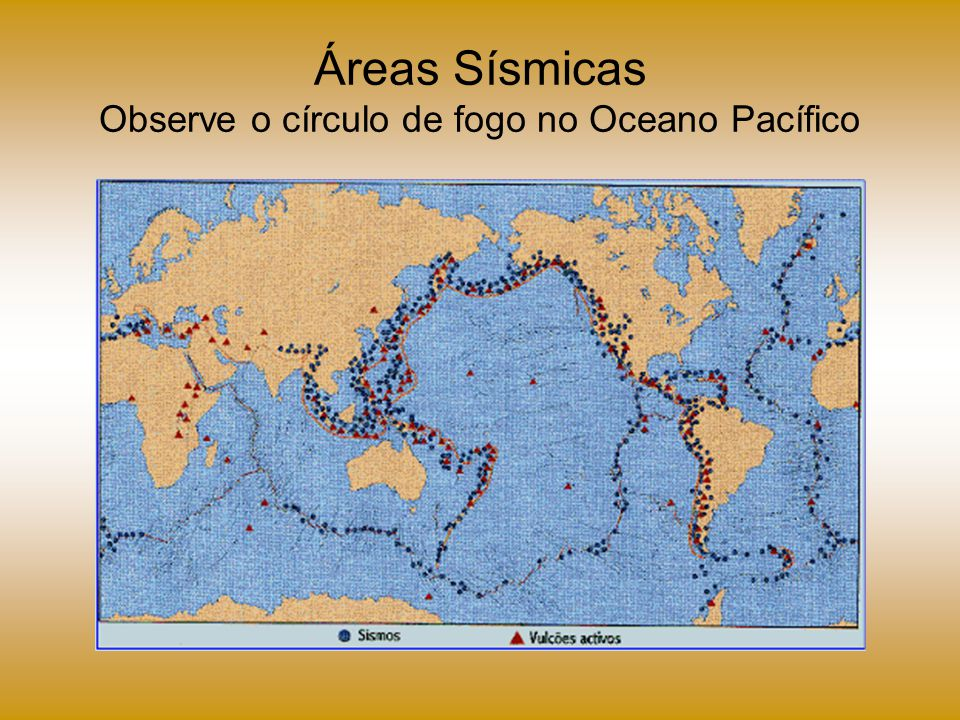 Áreas Sísmicas Observe o círculo de fogo no Oceano Pacífico