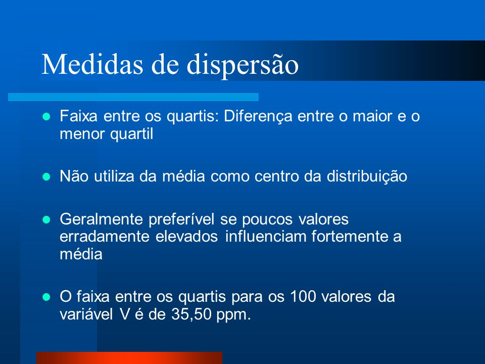 Medidas de dispersão Faixa entre os quartis: Diferença entre o maior e o menor quartil. Não utiliza da média como centro da distribuição.