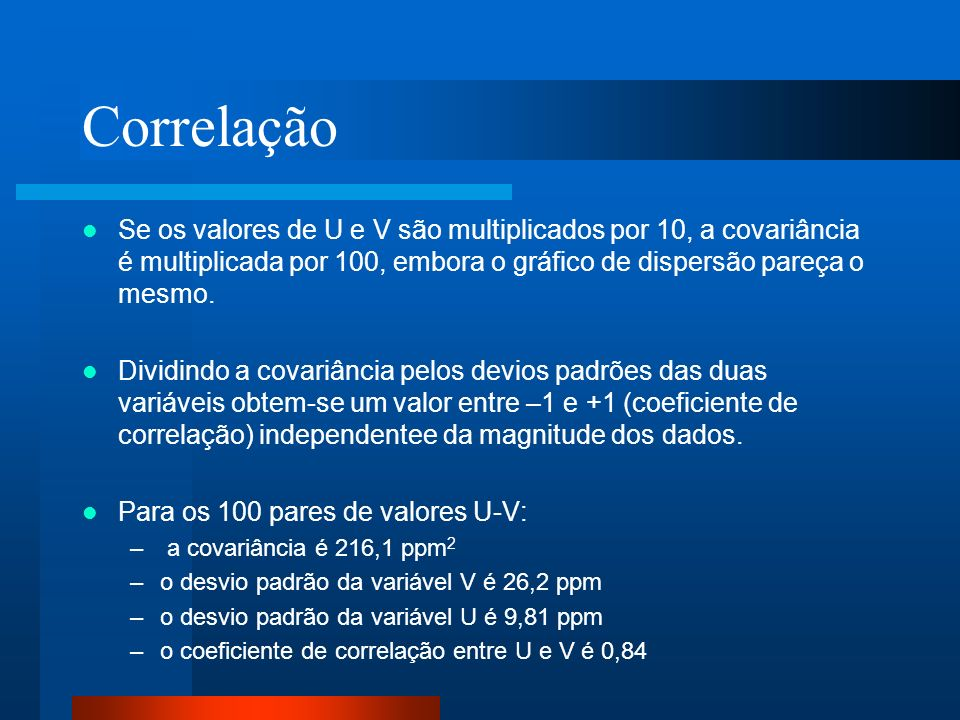 Correlação Se os valores de U e V são multiplicados por 10, a covariância é multiplicada por 100, embora o gráfico de dispersão pareça o mesmo.