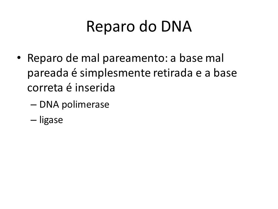 Reparo do DNA Reparo de mal pareamento: a base mal pareada é simplesmente retirada e a base correta é inserida.