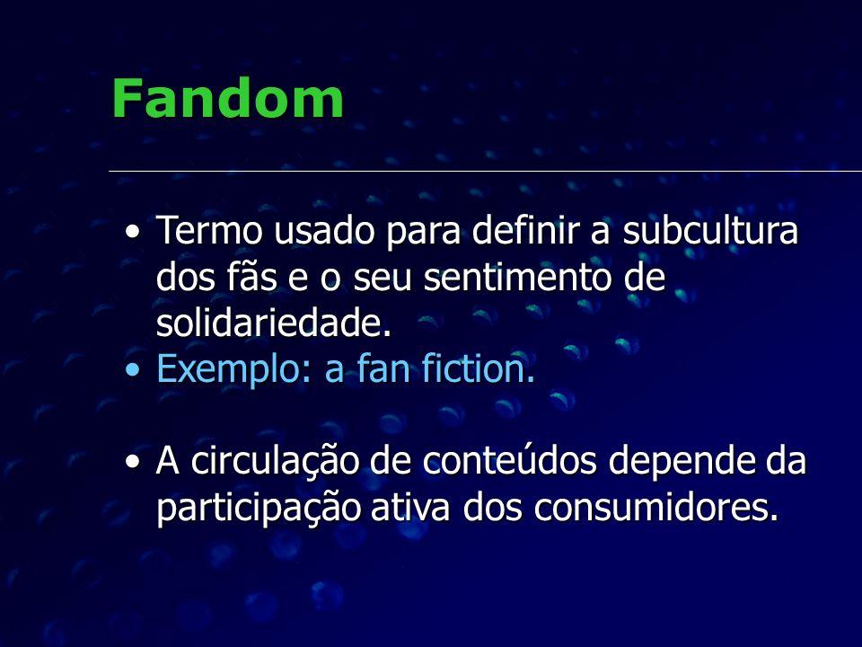 Fandom Termo usado para definir a subcultura dos fãs e o seu sentimento de solidariedade. Exemplo: a fan fiction.