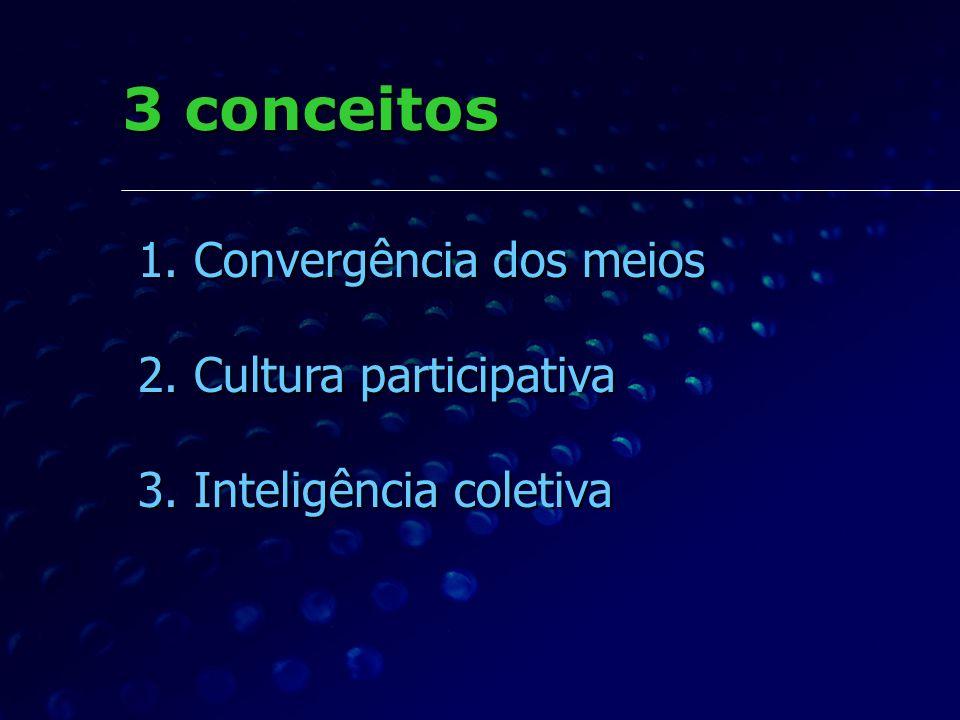 3 conceitos Convergência dos meios Cultura participativa