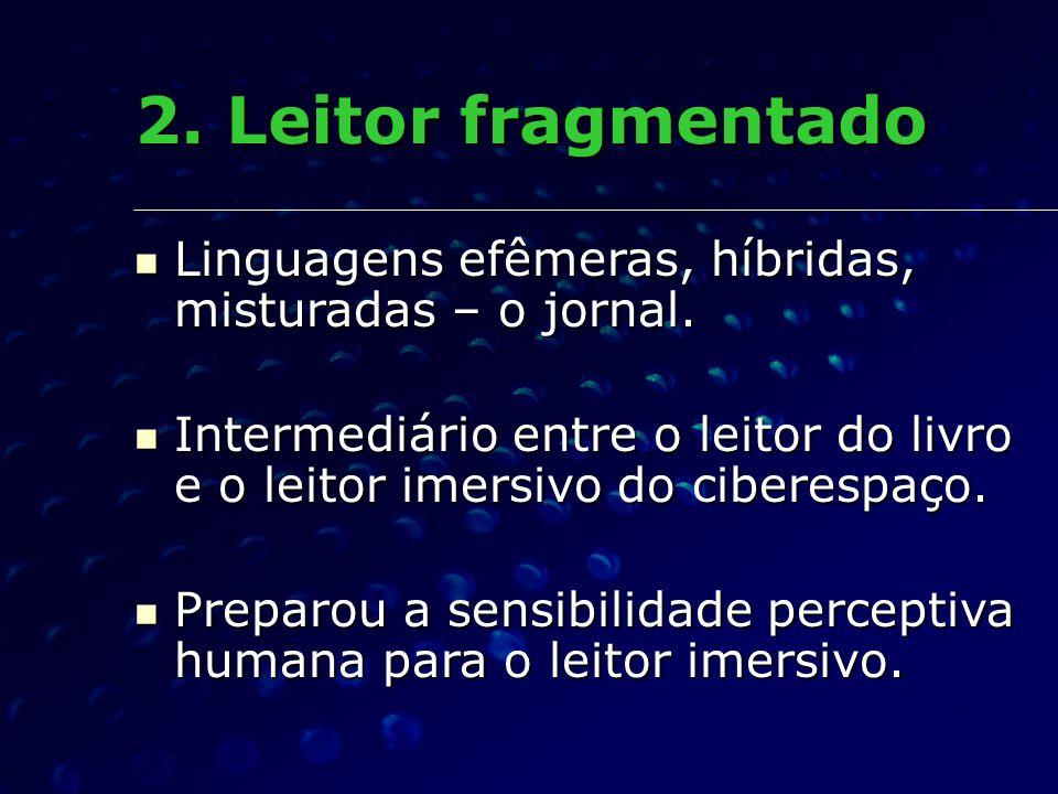 2. Leitor fragmentadoLinguagens efêmeras, híbridas, misturadas – o jornal. Intermediário entre o leitor do livro e o leitor imersivo do ciberespaço.