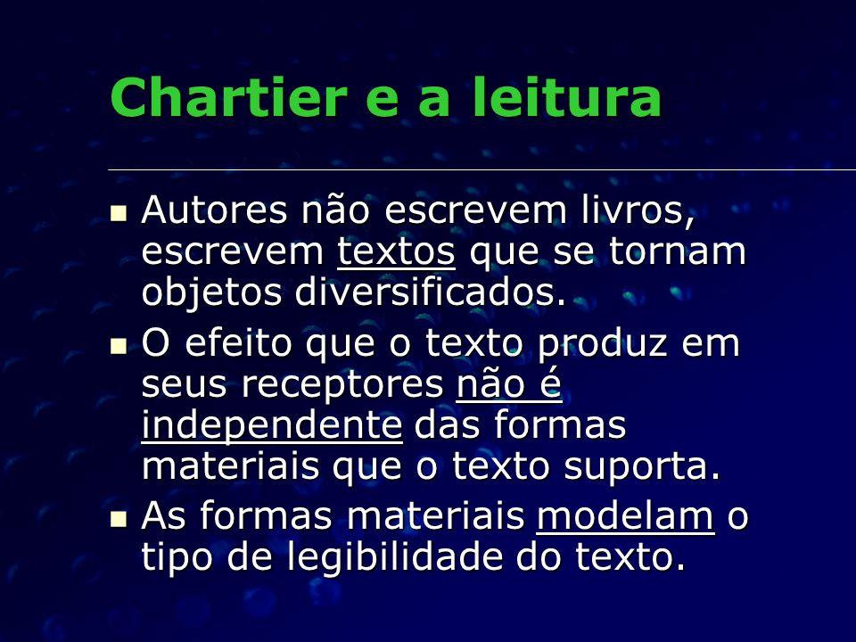 Chartier e a leitura Autores não escrevem livros, escrevem textos que se tornam objetos diversificados.