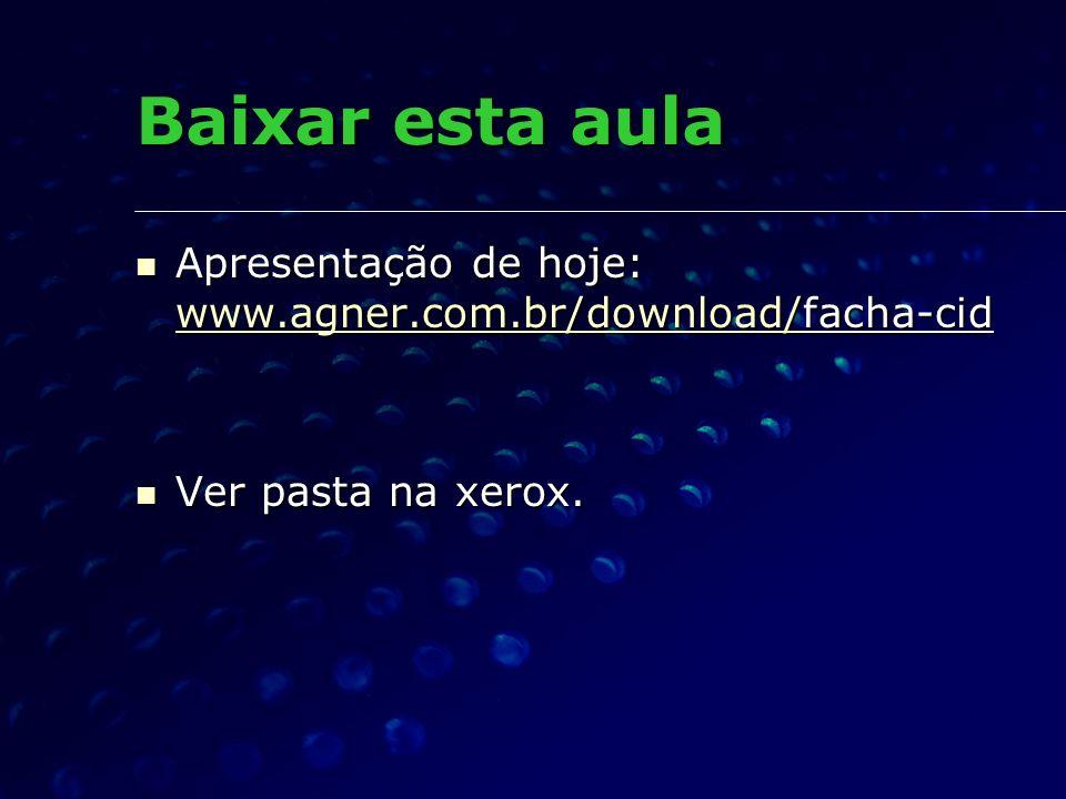 Baixar esta aula Apresentação de hoje: www.agner.com.br/download/facha-cid Ver pasta na xerox.