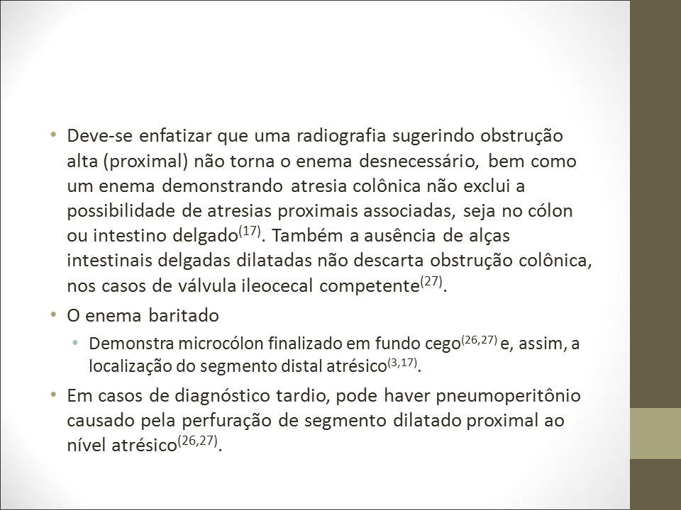 Deve-se enfatizar que uma radiografia sugerindo obstrução alta (proximal) não torna o enema desnecessário, bem como um enema demonstrando atresia colônica não exclui a possibilidade de atresias proximais associadas, seja no cólon ou intestino delgado(17). Também a ausência de alças intestinais delgadas dilatadas não descarta obstrução colônica, nos casos de válvula ileocecal competente(27).