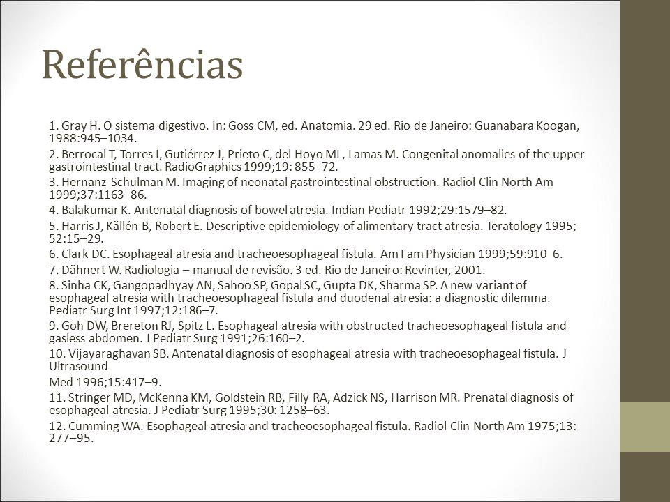 Referências 1. Gray H. O sistema digestivo. In: Goss CM, ed. Anatomia. 29 ed. Rio de Janeiro: Guanabara Koogan, 1988:945–1034.