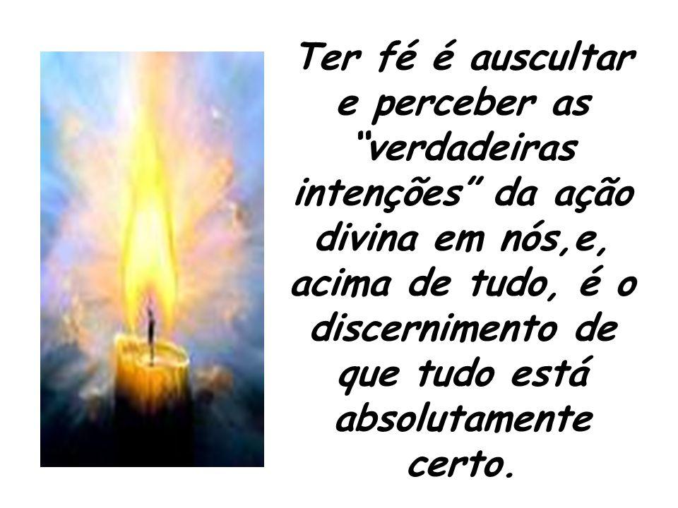 Ter fé é auscultar e perceber as verdadeiras intenções da ação divina em nós,e, acima de tudo, é o discernimento de que tudo está absolutamente certo.