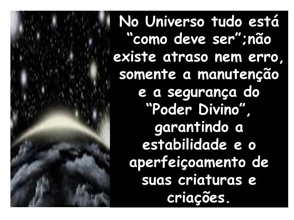 No Universo tudo está como deve ser ;não existe atraso nem erro, somente a manutenção e a segurança do Poder Divino , garantindo a estabilidade e o aperfeiçoamento de suas criaturas e criações.