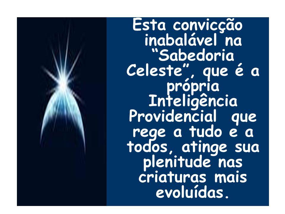 Esta convicção inabalável na Sabedoria Celeste , que é a própria Inteligência Providencial que rege a tudo e a todos, atinge sua plenitude nas criaturas mais evoluídas.
