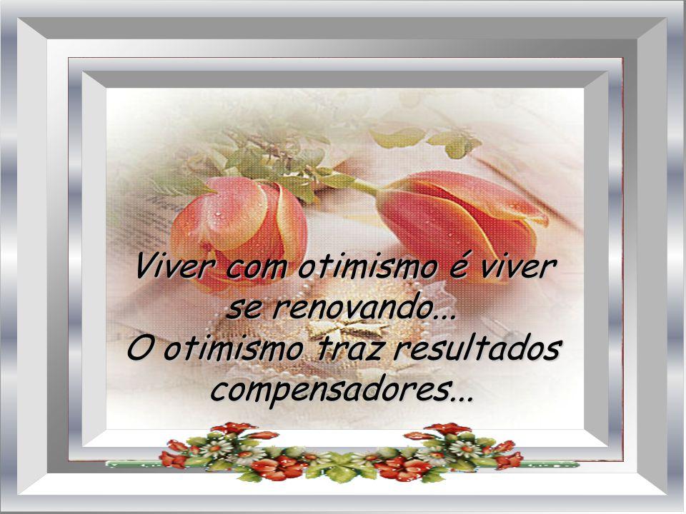 Viver com otimismo é viver se renovando...