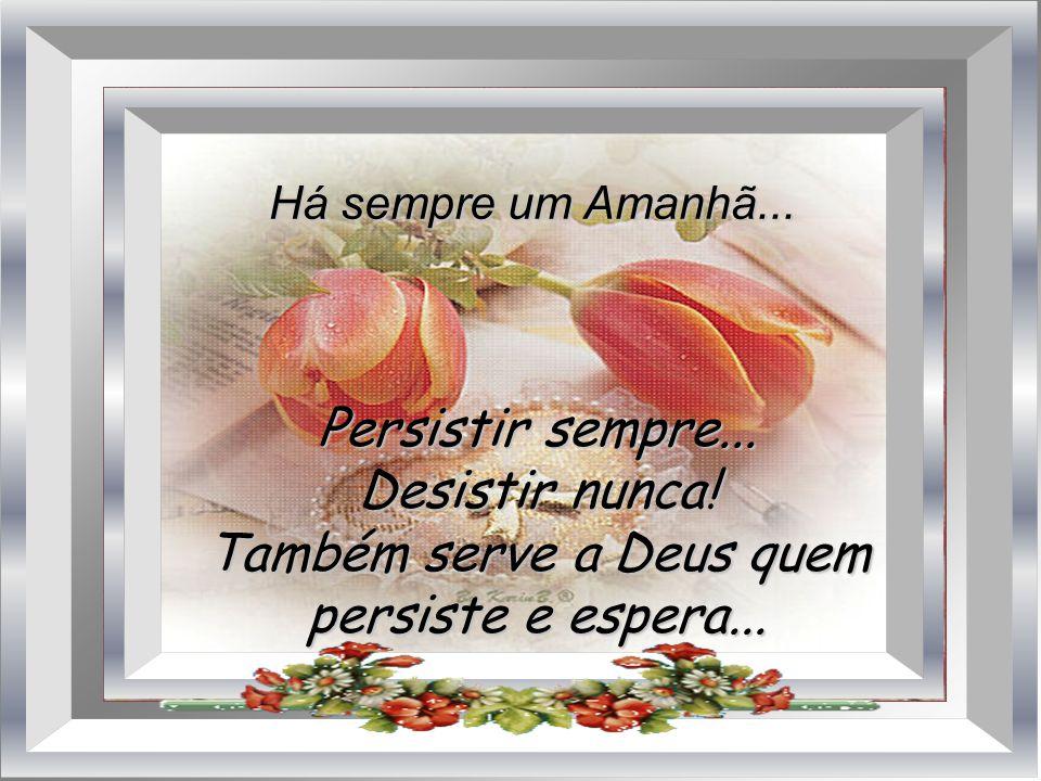 Também serve a Deus quem persiste e espera...