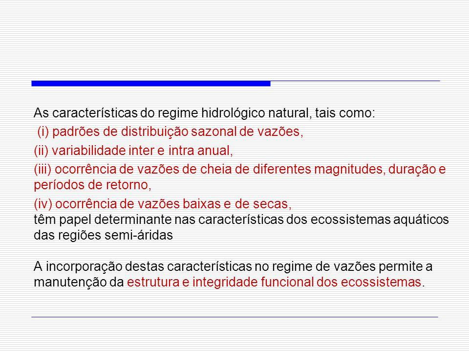 As características do regime hidrológico natural, tais como: (i) padrões de distribuição sazonal de vazões, (ii) variabilidade inter e intra anual, (iii) ocorrência de vazões de cheia de diferentes magnitudes, duração e períodos de retorno, (iv) ocorrência de vazões baixas e de secas, têm papel determinante nas características dos ecossistemas aquáticos das regiões semi-áridas A incorporação destas características no regime de vazões permite a manutenção da estrutura e integridade funcional dos ecossistemas.