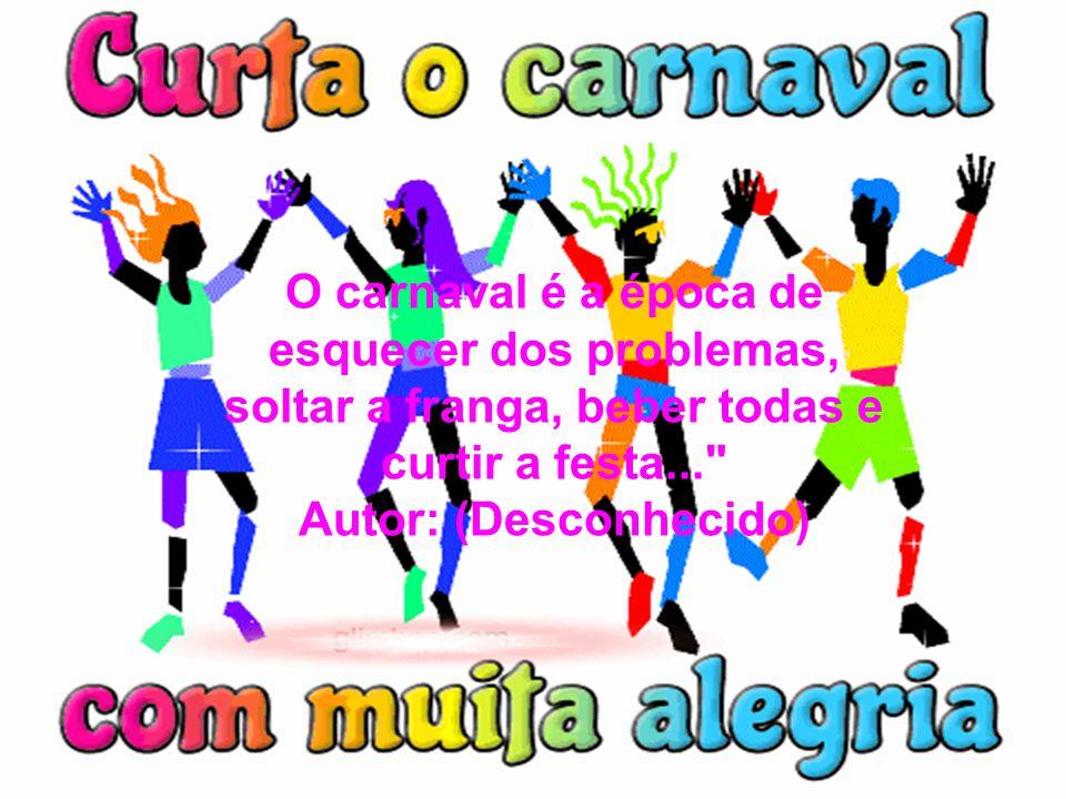 O carnaval é a época de esquecer dos problemas, soltar a franga, beber todas e curtir a festa... Autor: (Desconhecido)