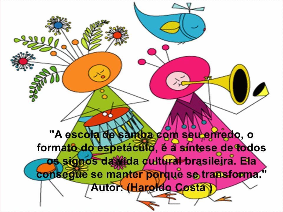 A escola de samba com seu enredo, o formato do espetáculo, é a síntese de todos os signos da vida cultural brasileira. Ela consegue se manter porque se transforma. Autor: (Haroldo Costa )